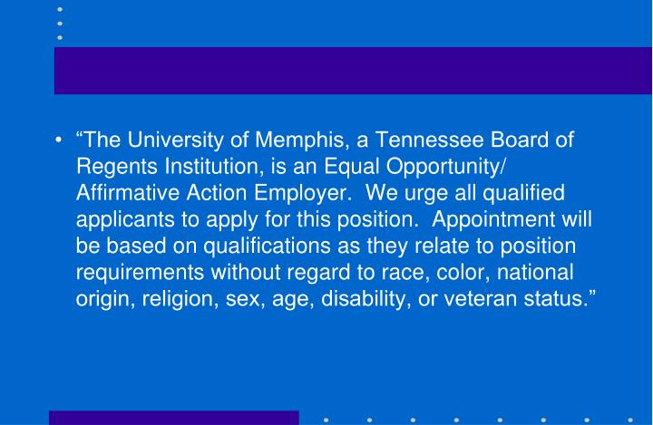 """The University of Memphis, a Tennessee Board of Regents Institution, is an Equal Opportunity/ Affirmative Action Employer.  We urge all qualified applicants to apply for this position.  Appointment will be based on qualifications as they relate to position requirements without regard to race, color, national origin, religion, sex, age, disability, or veteran status."""