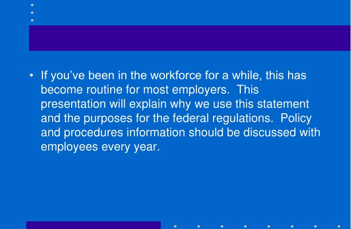 If you've been in the workforce for a while, this has become routine for most employers.  This presentation will explain why we use this statement and the purposes for the federal regulations.  Policy and procedures information should be discussed with employees every year.
