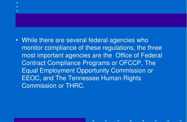 While there are several federal agencies who monitor compliance of these regulations, the three most important agencies are the  Office of Federal Contract Compliance Programs or OFCCP, The Equal Employment Opportunity Commission or EEOC, and The Tennessee Human Rights Commission or THRC.