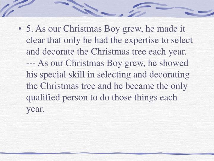 5. As our Christmas Boy grew, he made it clear that only he had the expertise to select and decorate the Christmas tree each year.