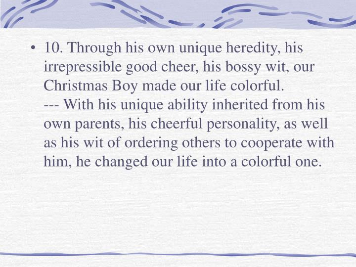 10. Through his own unique heredity, his irrepressible good cheer, his bossy wit, our Christmas Boy made our life colorful.