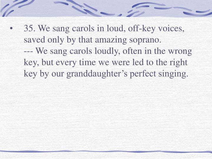 35. We sang carols in loud, off-key voices, saved only by that amazing soprano.