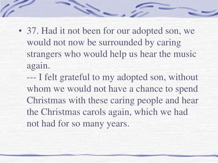 37. Had it not been for our adopted son, we would not now be surrounded by caring strangers who would help us hear the music again.