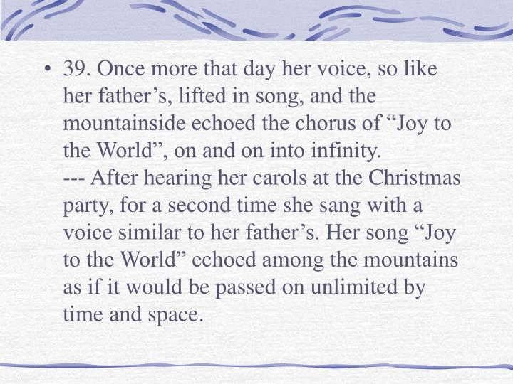 "39. Once more that day her voice, so like her father's, lifted in song, and the mountainside echoed the chorus of ""Joy to the World"", on and on into infinity."