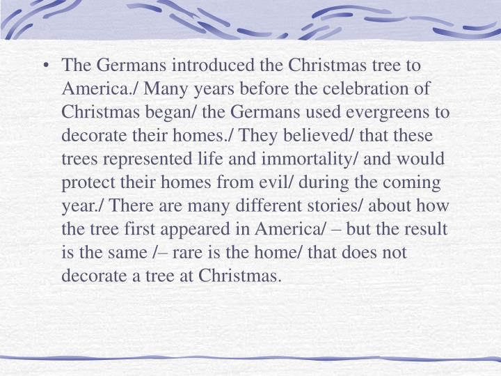 The Germans introduced the Christmas tree to America./ Many years before the celebration of Christmas began/ the Germans used evergreens to decorate their homes./ They believed/ that these trees represented life and immortality/ and would protect their homes from evil/ during the coming year./ There are many different stories/ about how the tree first appeared in America/ – but the result is the same /– rare is the home/ that does not decorate a tree at Christmas.