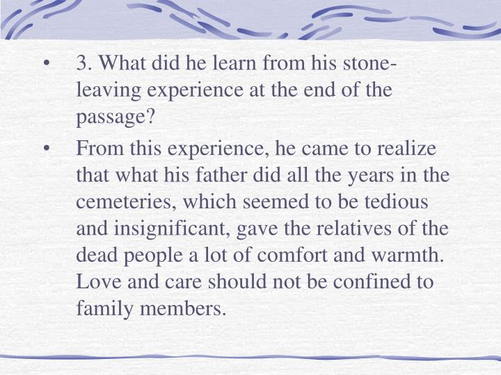 3. What did he learn from his stone-leaving experience at the end of the passage?