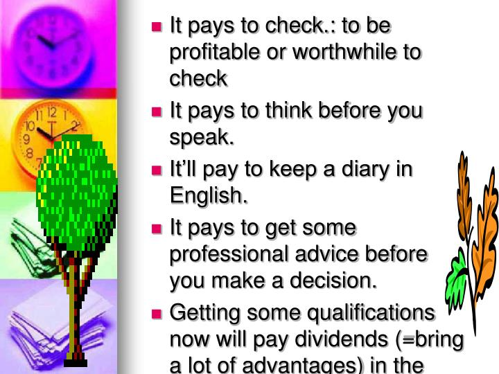 It pays to check.: to be profitable or worthwhile to check