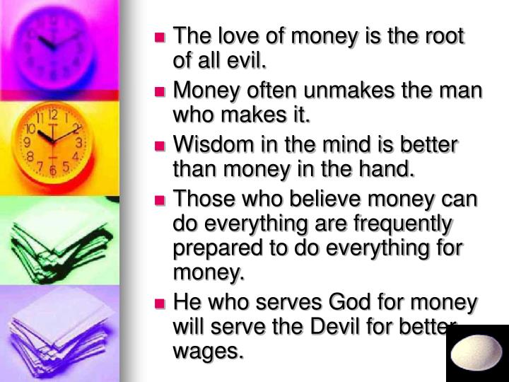 The love of money is the root of all evil.