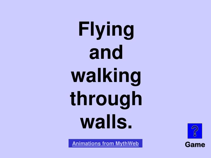 Flying and walking through walls.