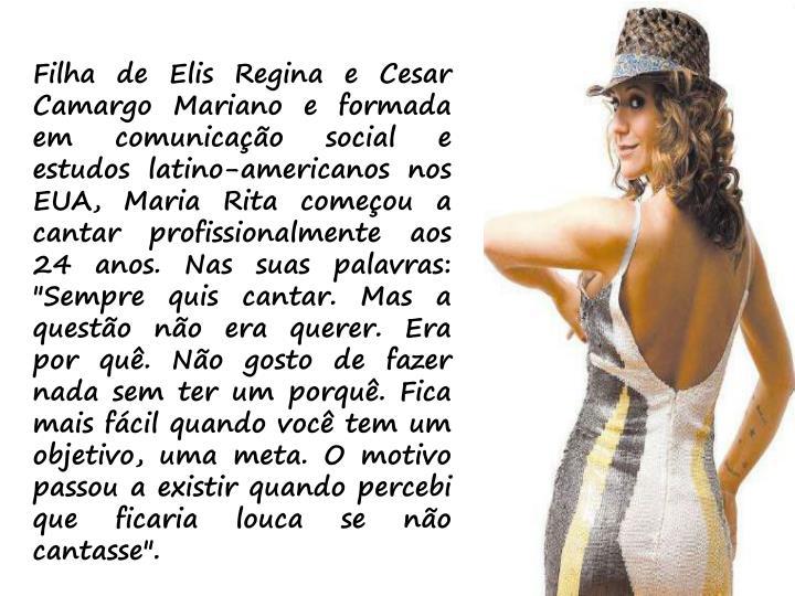 """Filha de Elis Regina e Cesar Camargo Mariano e formada em comunicação social e estudos latino-americanos nos EUA, Maria Rita começou a cantar profissionalmente aos 24 anos. Nas suas palavras: """"Sempre quis cantar. Mas a questão não era querer. Era por quê. Não gosto de fazer nada sem ter um porquê. Fica mais fácil quando você tem um objetivo, uma meta. O motivo passou a existir quando percebi que ficaria louca se não cantasse""""."""