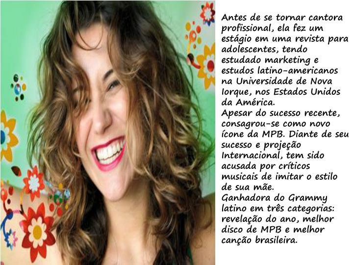 Antes de se tornar cantora profissional, ela fez um estágio em uma revista para adolescentes, tendo estudado marketing e estudos latino-americanos na Universidade de Nova Iorque, nos Estados Unidos da América.