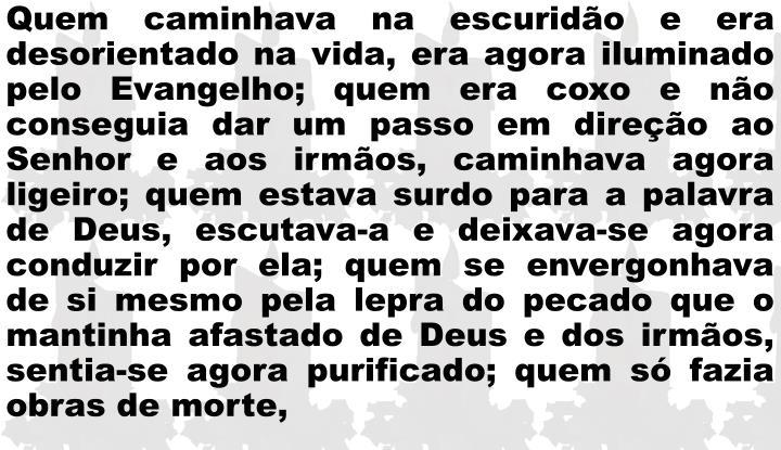 Quem caminhava na escuridão e era desorientado na vida, era agora iluminado pelo Evangelho; quem era coxo e não conseguia dar um passo em