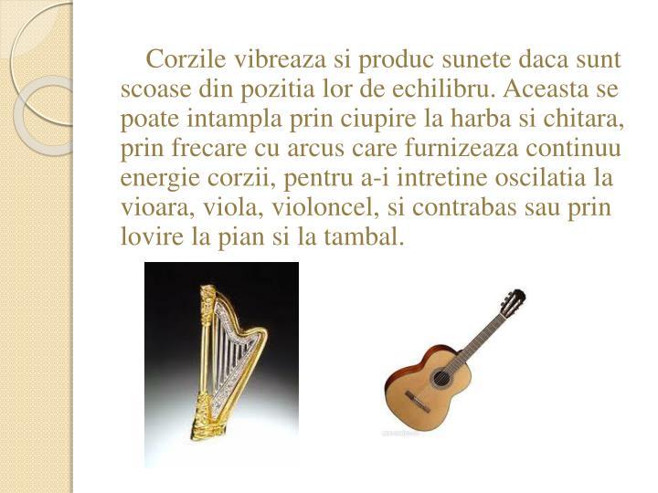 Corzile vibreaza si produc sunete daca sunt scoase din pozitia lor de echilibru. Aceasta se poate intampla prin ciupire la harba si chitara, prin frecare cu arcus care furnizeaza continuu energie corzii, pentru a-i intretine oscilatia la vioara, viola, violoncel, si contrabas sau prin lovire la pian si la tambal.