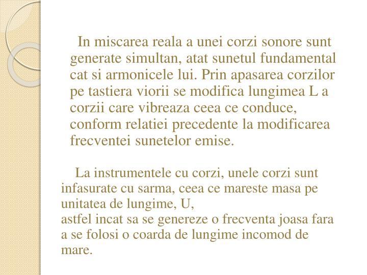 In miscarea reala a unei corzi sonore sunt generate simultan, atat sunetul fundamental cat si armonicele lui. Prin apasarea corzilor pe tastiera viorii se modifica lungimea L a corzii care vibreaza ceea ce conduce, conform relatiei precedente la modificarea frecventei sunetelor emise.