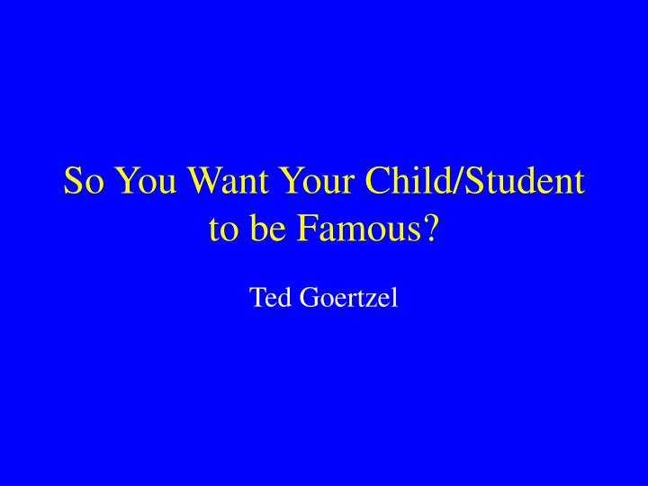 so you want your child student to be famous