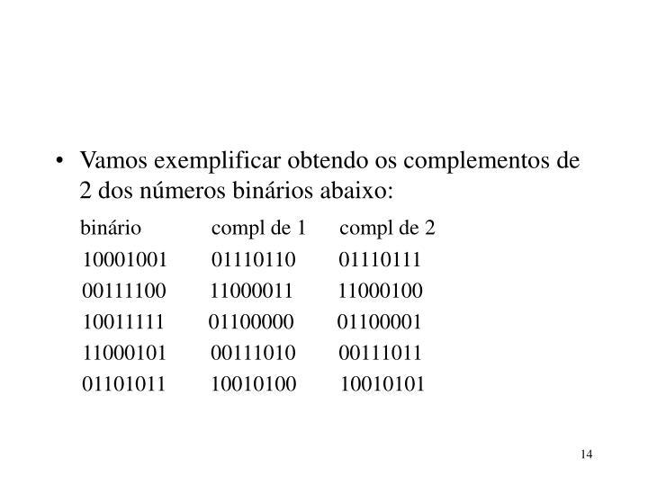 Vamos exemplificar obtendo os complementos de 2 dos números binários abaixo: