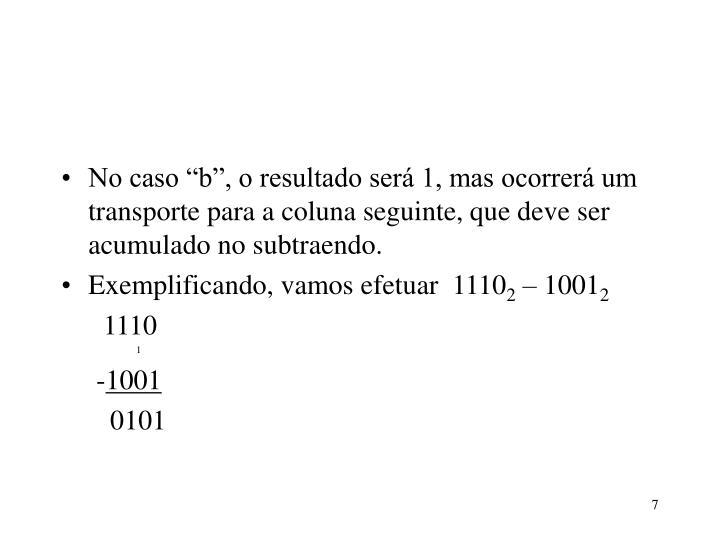 """No caso """"b"""", o resultado será 1, mas ocorrerá um transporte para a coluna seguinte, que deve ser acumulado no subtraendo."""