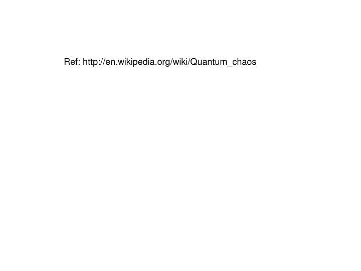 Ref: http://en.wikipedia.org/wiki/Quantum_chaos