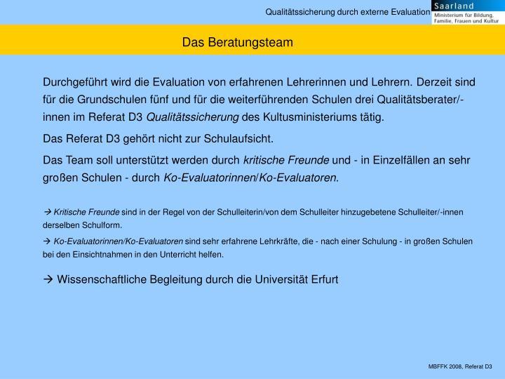 Durchgeführt wird die Evaluation von erfahrenen Lehrerinnen und Lehrern. Derzeit sind für die Grundschulen fünf und für die weiterführenden Schulen drei Qualitätsberater/-innen im Referat D3