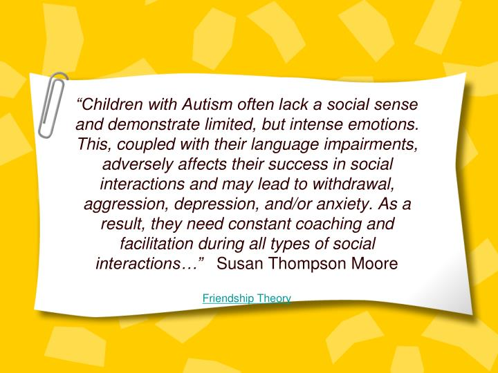 """Children with Autism often lack a social sense and demonstrate limited, but intense emotions. This, coupled with their language impairments, adversely affects their success in social interactions and may lead to withdrawal, aggression, depression, and/or anxiety. As a result, they need constant coaching and facilitation during all types of social interactions…"""
