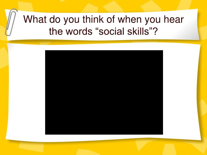 "What do you think of when you hear the words ""social skills""?"