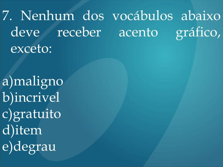 7. Nenhum dos vocábulos abaixo deve receber acento gráfico, exceto: