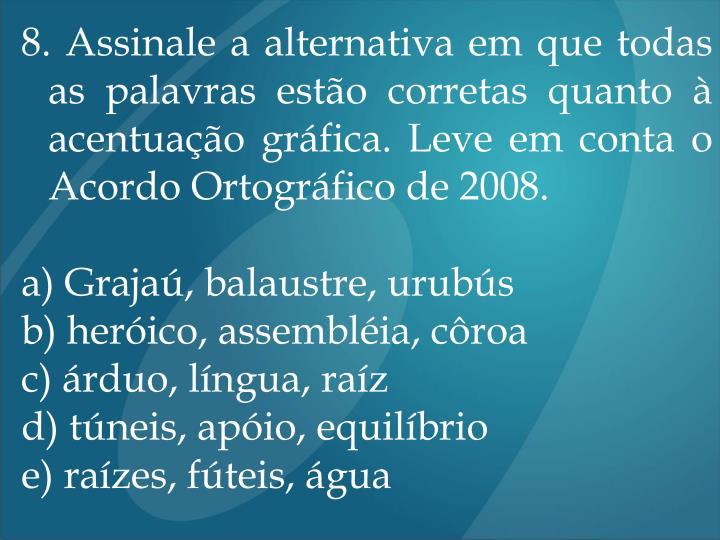 8. Assinale a alternativa em que todas as palavras estão corretas quanto à acentuação gráfica. Leve em conta o Acordo Ortográfico de 2008.