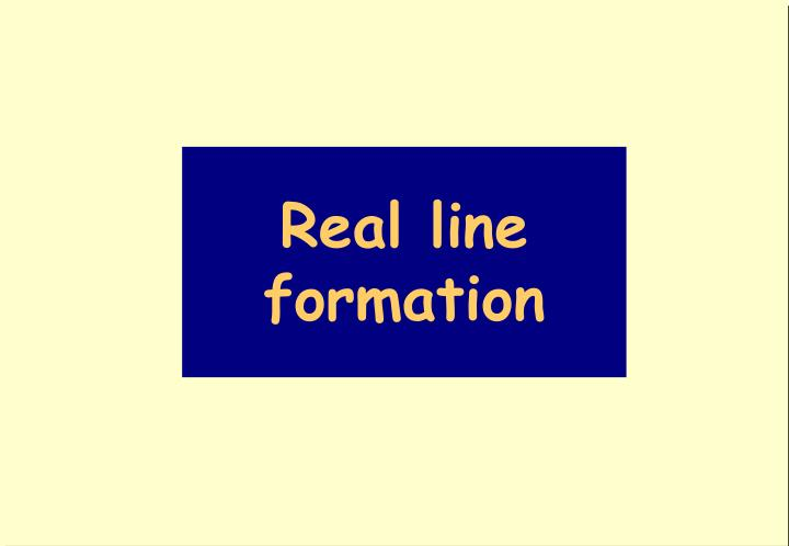 Real line formation