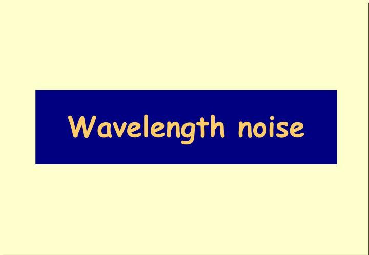 Wavelength noise