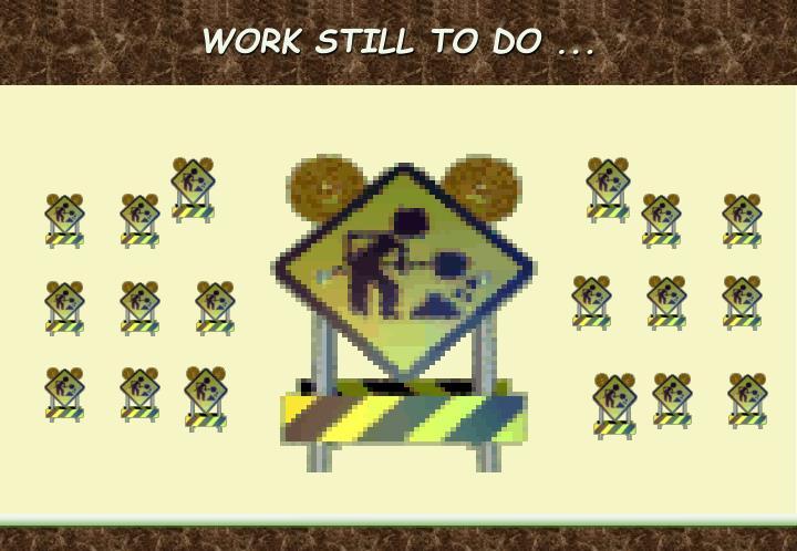 WORK STILL TO DO ...