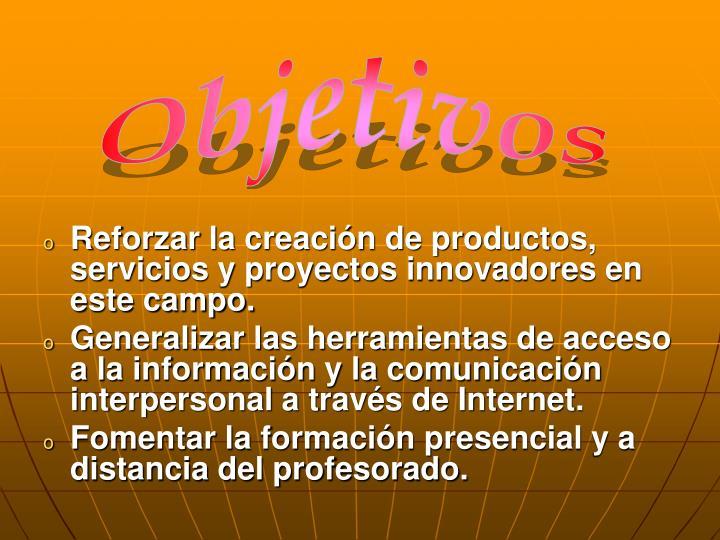 Reforzar la creación de productos, servicios y proyectos innovadores en este campo.