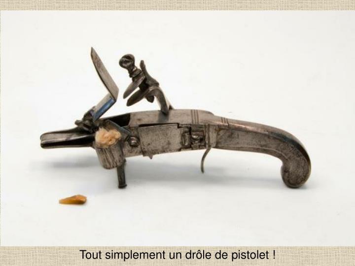 Tout simplement un drôle de pistolet !