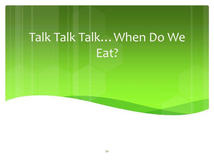 Talk Talk Talk…When Do We Eat?