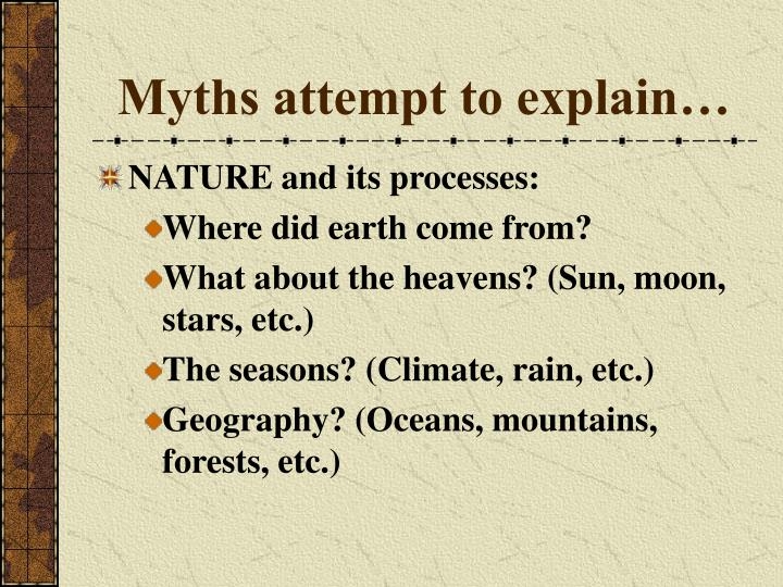 Myths attempt to explain…