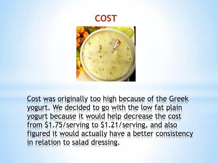 Cost was originally too high because of the Greek yogurt. We decided to go with the low fat plain yogurt because it would help decrease the cost from $1.75/serving to $1.21/serving, and also figured it would actually have a better consistency in relation to salad dressing.