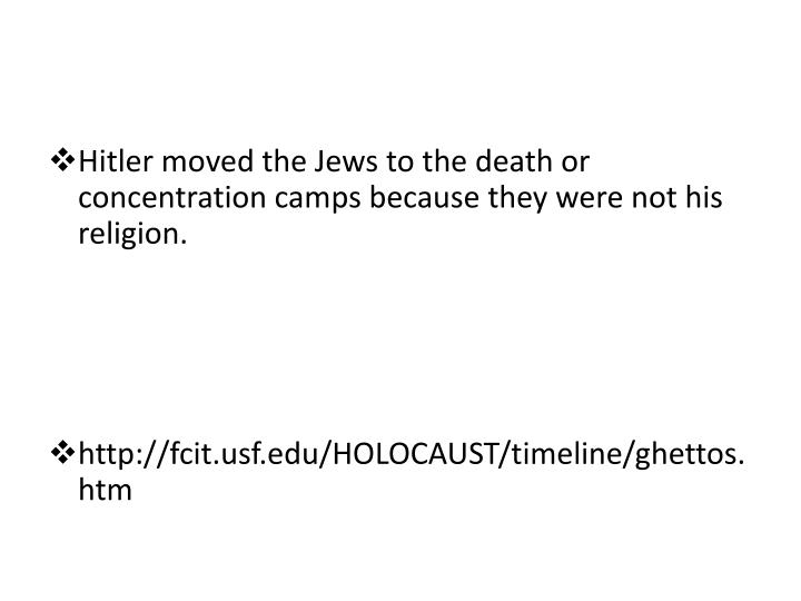 Hitler moved the Jews to the death or concentration camps because they were not his religion.