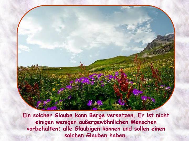 Ein solcher Glaube kann Berge versetzen. Er ist nicht einigen wenigen außergewöhnlichen Menschen vorbehalten; alle Gläubigen können und sollen einen solchen Glauben haben.