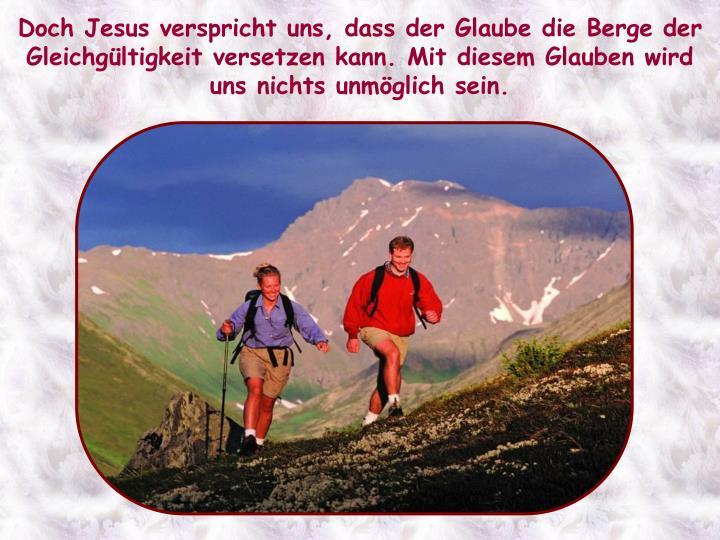 Doch Jesus verspricht uns, dass der Glaube die Berge der Gleichgültigkeit versetzen kann. Mit diesem Glauben wird uns nichts unmöglich sein.