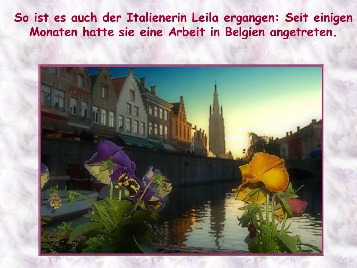 So ist es auch der Italienerin Leila ergangen: Seit einigen Monaten hatte sie eine Arbeit in Belgien angetreten.
