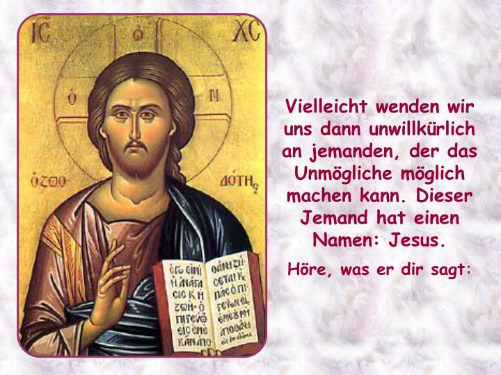 Vielleicht wenden wir uns dann unwillkürlich an jemanden, der das Unmögliche möglich machen kann. Dieser Jemand hat einen Namen: Jesus.