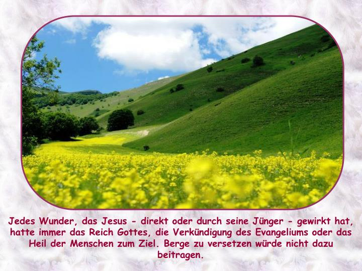 Jedes Wunder, das Jesus - direkt oder durch seine Jünger - gewirkt hat, hatte immer das Reich Gottes, die Verkündigung des Evangeliums oder das Heil der Menschen zum Ziel. Berge zu versetzen würde nicht dazu beitragen.
