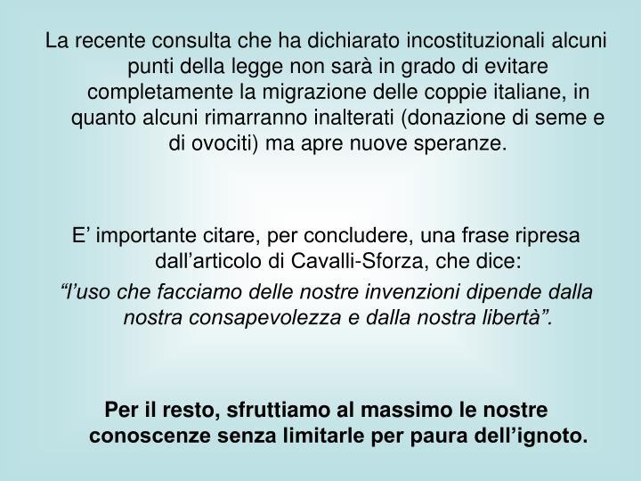 La recente consulta che ha dichiarato incostituzionali alcuni punti della legge non sarà in grado di evitare completamente la migrazione delle coppie italiane, in quanto alcuni rimarranno inalterati (donazione di seme e di ovociti) ma apre nuove speranze.