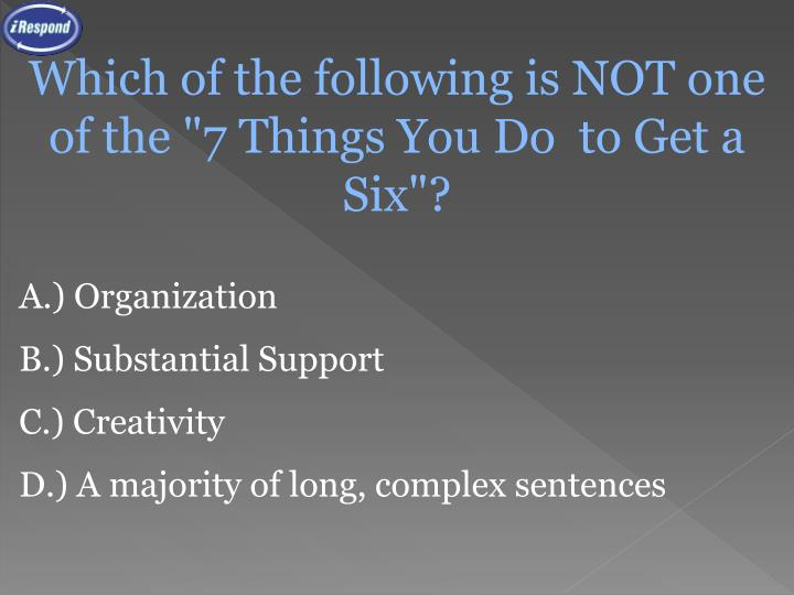 "Which of the following is NOT one of the ""7 Things You Do  to Get a Six""?"