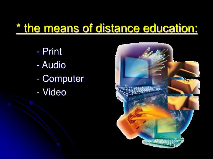 * the means of distance education: