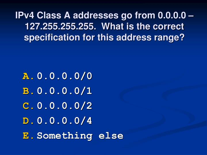IPv4 Class A addresses go from 0.0.0.0 – 127.255.255.255.  What is the correct specification for this address range?