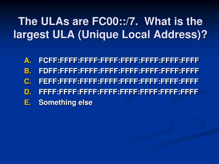 The ULAs are FC00::/7.  What is the largest ULA (Unique Local Address)?