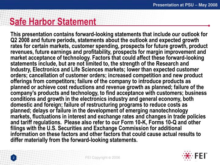 This presentation contains forward-looking statements that include our outlook for Q2 2008 and future periods, statements about the outlook and expected growth rates for certain markets, customer spending, prospects for future growth, product revenues, future earnings and profitability, prospects for margin improvement and market acceptance of technology. Factors that could affect these forward-looking statements include, but are not limited to, the strength of the Research and Industry, Electronics and Life Sciences markets; lower than expected customer orders; cancellation of customer orders; increased competition and new product offerings from competitors; failure of the company to introduce products as planned or achieve cost reductions and revenue growth as planned; failure of the company's products and technology, to find acceptance with customers; business conditions and growth in the electronics industry and general economy, both domestic and foreign; failure of restructuring programs to reduce costs as planned; delays or failure in the development of emerging nanotechnology markets, fluctuations in interest and exchange rates and changes in trade policies and tariff regulations.  Please also refer to our Form 10-K, Forms 10-Q and other filings with the U.S. Securities and Exchange Commission for additional information on these factors and other factors that could cause actual results to differ materially from the forward-looking statements.