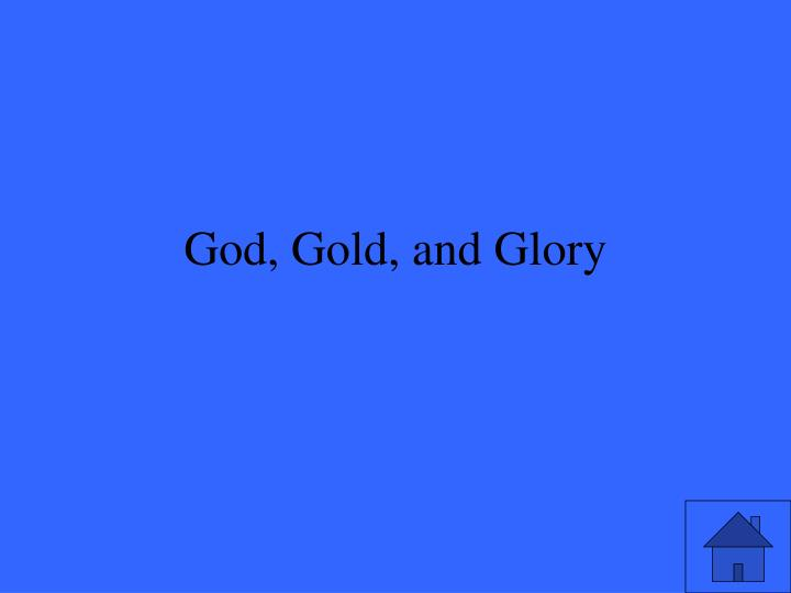 God, Gold, and Glory