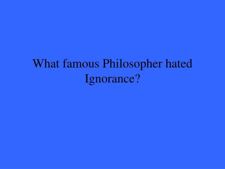 What famous Philosopher hated Ignorance?