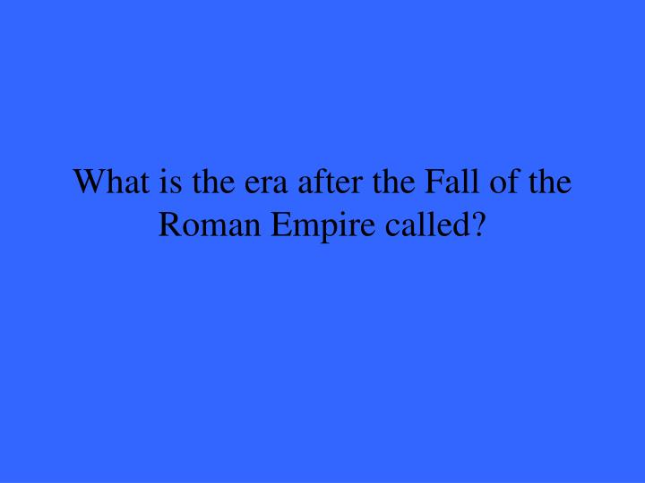 What is the era after the Fall of the Roman Empire called?